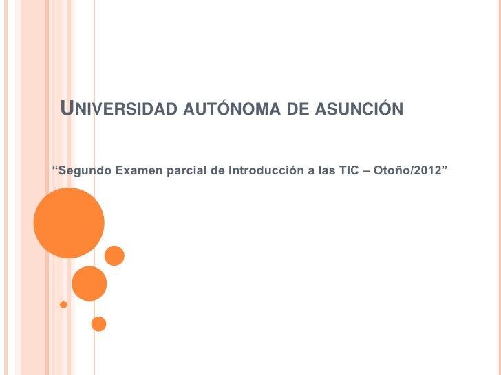 """UNIVERSIDAD AUTÓNOMA DE ASUNCIÓN""""Segundo Examen parcial de Introducción a las TIC – Otoño/2012"""""""