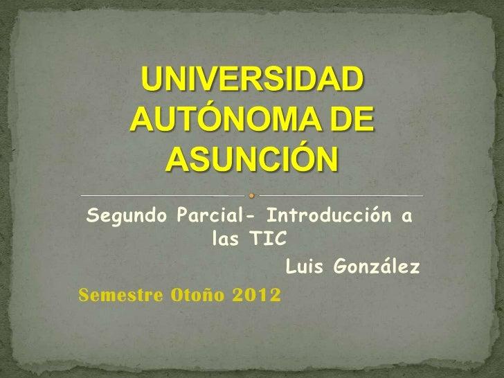 Segundo Parcial- Introducción a             las TIC                    Luis GonzálezSemestre Otoño 2012