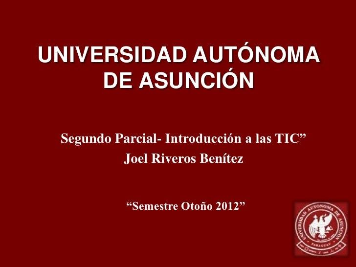 """UNIVERSIDAD AUTÓNOMA     DE ASUNCIÓN Segundo Parcial- Introducción a las TIC""""          Joel Riveros Benítez           """"Sem..."""