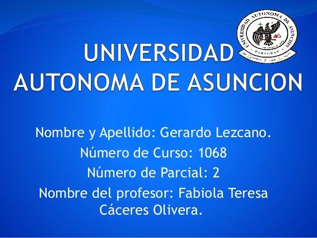 Nombre y Apellido: Gerardo Lezcano. Número de Curso: 1068 Número de Parcial: 2 Nombre del profesor: Fabiola Teresa Cáceres...