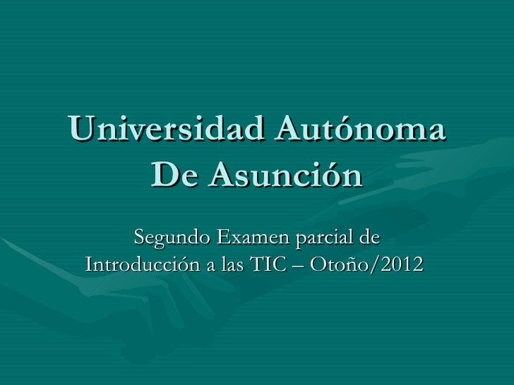 Universidad Autónoma    De Asunción     Segundo Examen parcial deIntroducción a las TIC – Otoño/2012