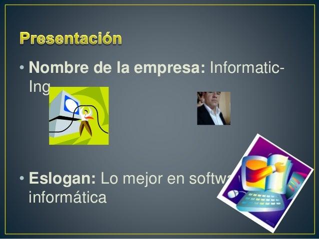 • Nombre de la empresa: Informatic- Ing • Eslogan: Lo mejor en software e informática