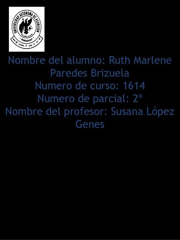 Nombre del alumno: Ruth Marlene        Paredes Brizuela     Numero de curso: 1614     Numero de parcial: 2ºNombre del prof...