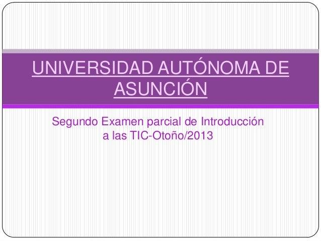 Segundo Examen parcial de Introduccióna las TIC-Otoño/2013UNIVERSIDAD AUTÓNOMA DEASUNCIÓN