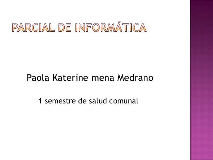Parcial de informática<br />Paola Katerine mena Medrano<br />           1 semestre de salud comunal<br />