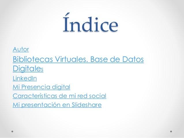 Índice  Autor  Bibliotecas Virtuales. Base de Datos  Digitales  LinkedIn  Mi Presencia digital  Características de mi red ...