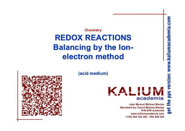 Chemistry  REDOX REACTIONS Balancing by the Ionelectron method (acid medium)  José Manuel Bélmez Macías Rendered by: David...
