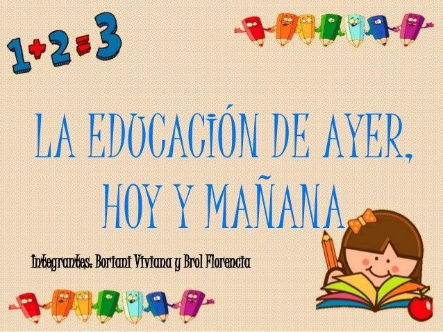 LA EDUCACIÓN DE AYER,  HOY Y MAÑANA  Integrantes: Boriani Viviana y Brol Florencia