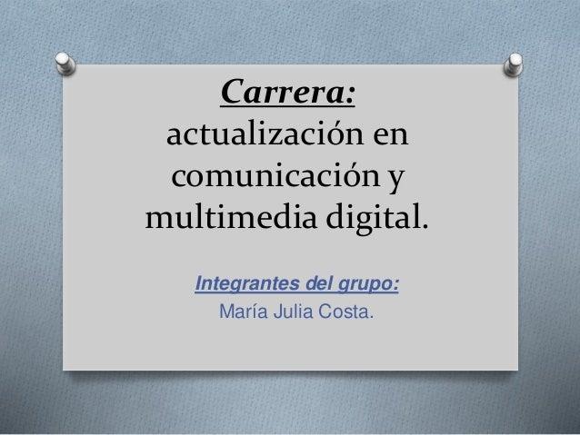 Carrera: actualización en comunicación y multimedia digital. Integrantes del grupo: María Julia Costa.