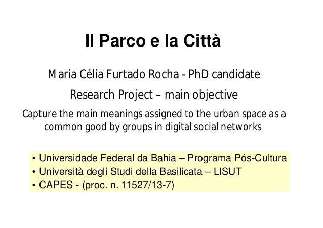 Il Parco e la Città  Maria Célia Furtado Rocha - PhD candidate  Research Project – main objective  Capture the main meanin...