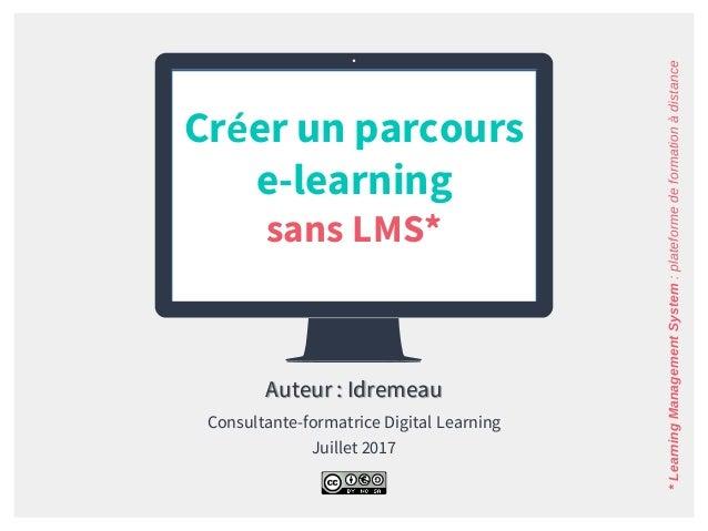 Créer un parcours e-learning sans LMS* Auteur : Idremeau Consultante-formatrice Digital Learning Juillet 2017 *LearningMan...