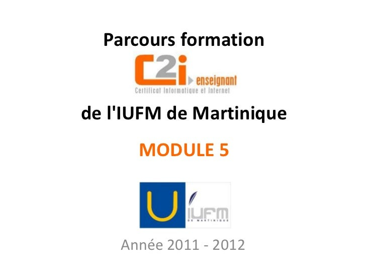 Parcours formationde lIUFM de Martinique      MODULE 5    Année 2011 - 2012