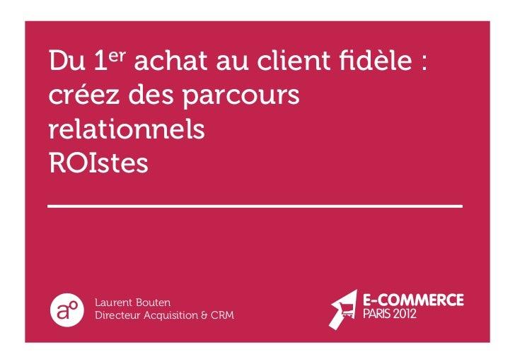 Du 1er achat au client fidèle :créez des parcoursrelationnelsROIstes   Laurent Bouten   Directeur Acquisition & CRM