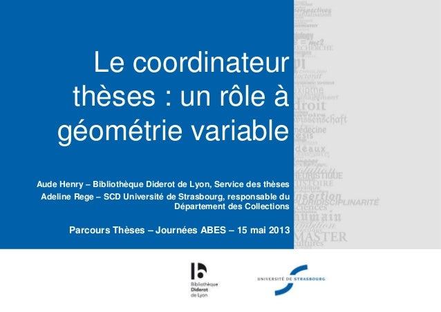 Le coordinateurthèses : un rôle àgéométrie variableAude Henry – Bibliothèque Diderot de Lyon, Service des thèsesAdeline Re...