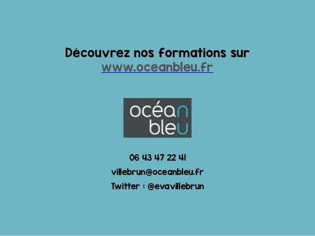 06 43 47 22 41 villebrun@oceanbleu.fr Twitter : @evavillebrun Découvrez nos formations sur www.oceanbleu.fr