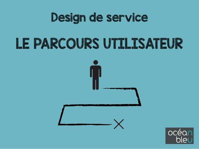 Design de service ! LE PARCOURS UTILISATEUR