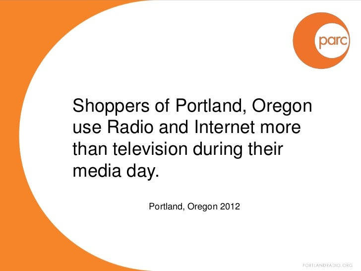 Shoppers of Portland, Oregonuse Radio and Internet morethan television during theirmedia day.        Portland, Oregon 2012