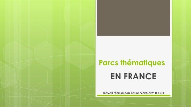 Parcs thématiques EN FRANCE Travail réalisé par Laura Varela 2º B ESO