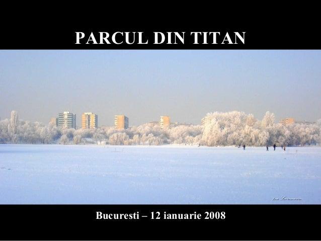 PARCUL DIN TITANPARCUL DIN TITAN Bucuresti – 12 ianuarie 2008Bucuresti – 12 ianuarie 2008 2na Lacramioara2na Lacramioara
