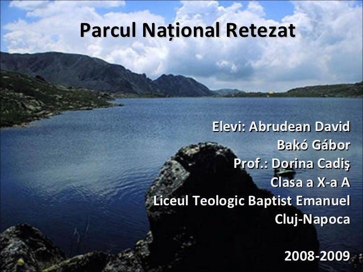 Parcul Naţional Retezat Elevi: Abrudean David Bakó Gábor Prof.: Dorina Cadiş Clasa a X-a A Liceul Teologic Baptist Emanuel...