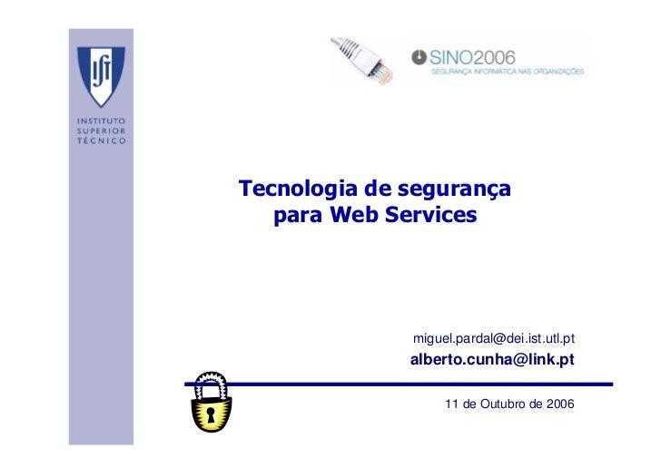 SINO 2006Tecnologia de segurança   para Web Services              miguel.pardal@dei.ist.utl.pt              alberto.cunha@...