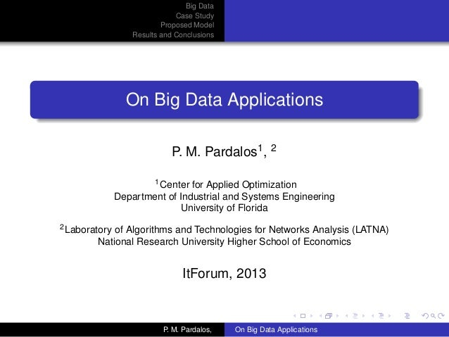 Big DataCase StudyProposed ModelResults and ConclusionsOn Big Data ApplicationsP. M. Pardalos1, 21Center for Applied Optim...