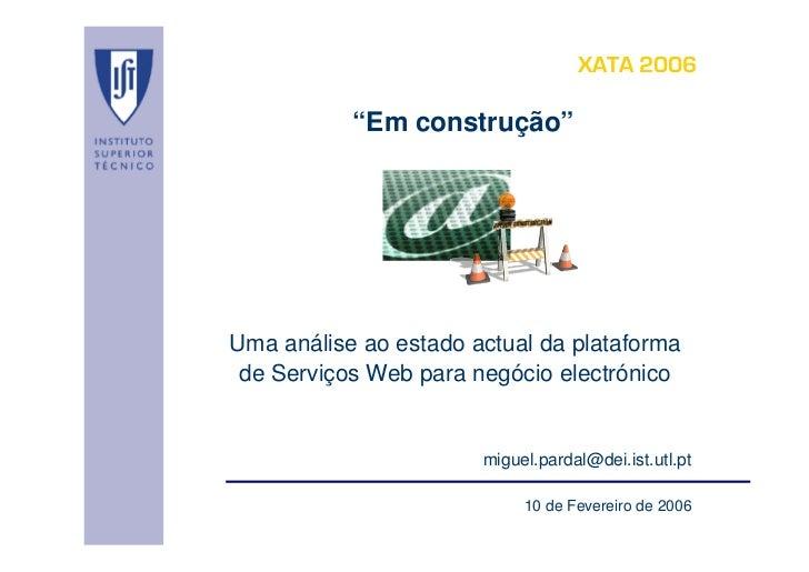 """XATA 2006           """"Em construção""""Uma análise ao estado actual da plataforma de Serviços Web para negócio electrónico    ..."""