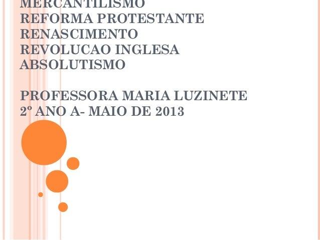 MERCANTILISMO REFORMA PROTESTANTE RENASCIMENTO REVOLUCAO INGLESA ABSOLUTISMO PROFESSORA MARIA LUZINETE 2º ANO A- MAIO DE 2...