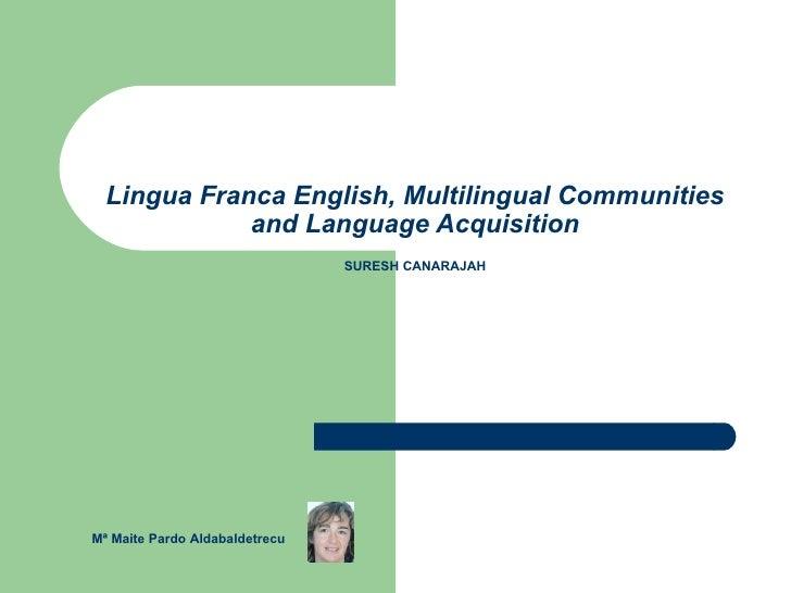 Lingua Franca English, Multilingual Communities and Language Acquisition SURESH CANARAJAH Mª Maite Pardo Aldabaldetrecu