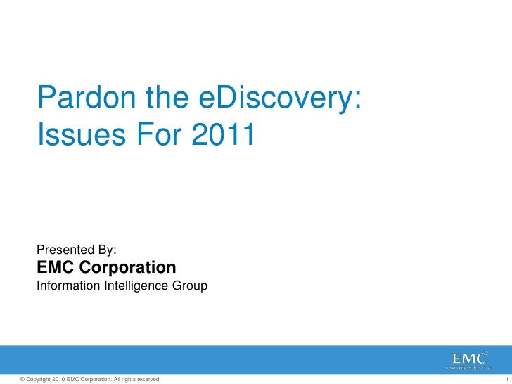 Pardon the eDiscovery: Issues For 2011<br />Presented By: <br />EMC Corporation <br />Information Intelligence Group<br />