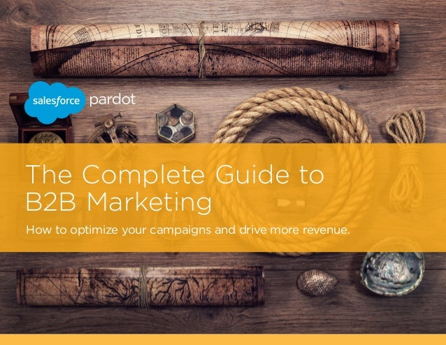 The Complete Guide to B2B Marketing How to optimize your campaigns and drive more revenue.