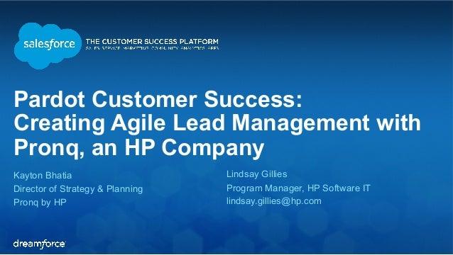 Pardot Customer Success:  Creating Agile Lead Management with  Pronq, an HP Company  Kayton Bhatia  Lindsay Gillies  Direc...