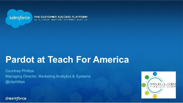 Pardot at Teach For America  Courtney Phillips  Managing Director, Marketing Analytics & Systems  @cbphillips