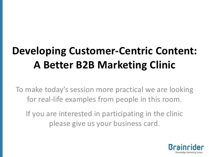 Developing Customer-Centric Content:    A Better B2B Marketing ClinicTo make today's session more practical we are looking...