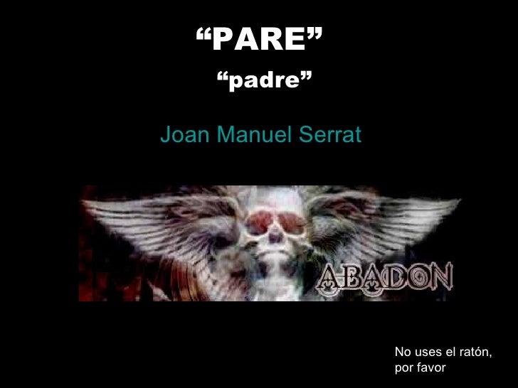 """ PARE""   ""padre"" Joan Manuel Serrat No uses el ratón, por favor"