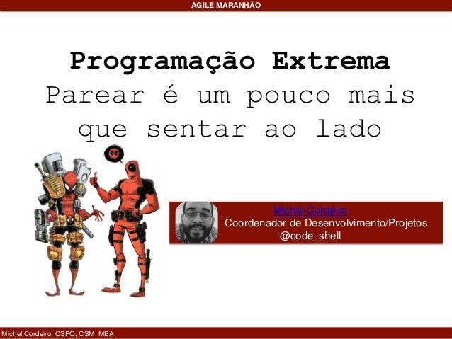 Programação Extrema Parear é um pouco mais que sentar ao lado Michel Cordeiro, CSPO, CSM, MBA AGILE MARANHÃO Michel Cordei...