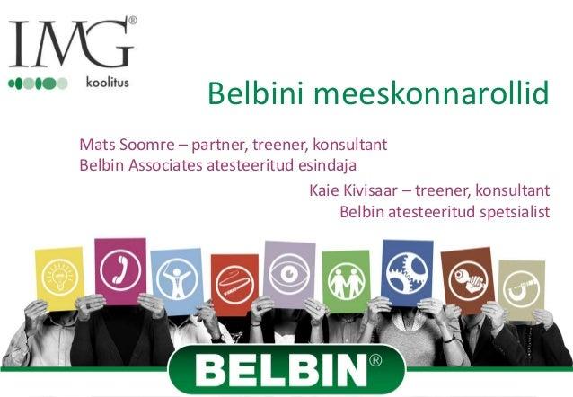 Belbini meeskonnarollid Mats Soomre – partner, treener, konsultant Belbin Associates atesteeritud esindaja Kaie Kivisaar –...