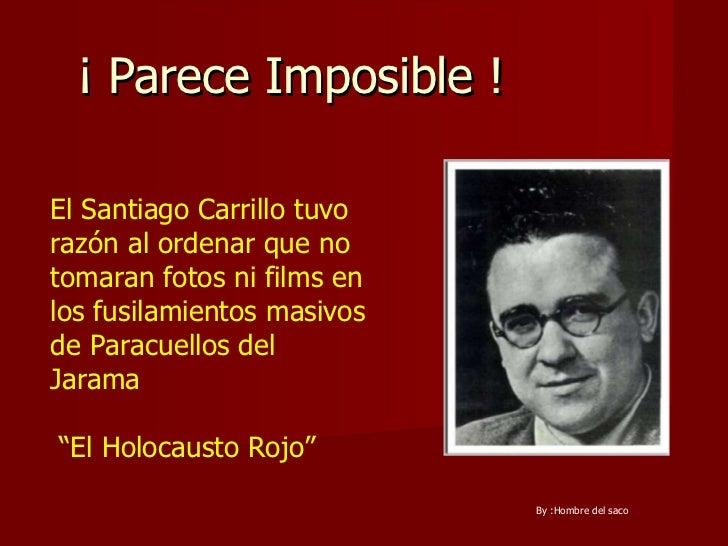 ¡ Parece Imposible !  El Santiago Carrillo tuvo razón al ordenar que no tomaran fotos ni films en los fusilamientos masivo...
