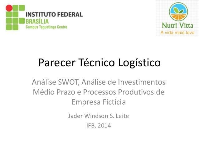 Parecer Técnico Logístico  Análise SWOT, Análise de Investimentos  Médio Prazo e Processos Produtivos de  Empresa Fictícia...
