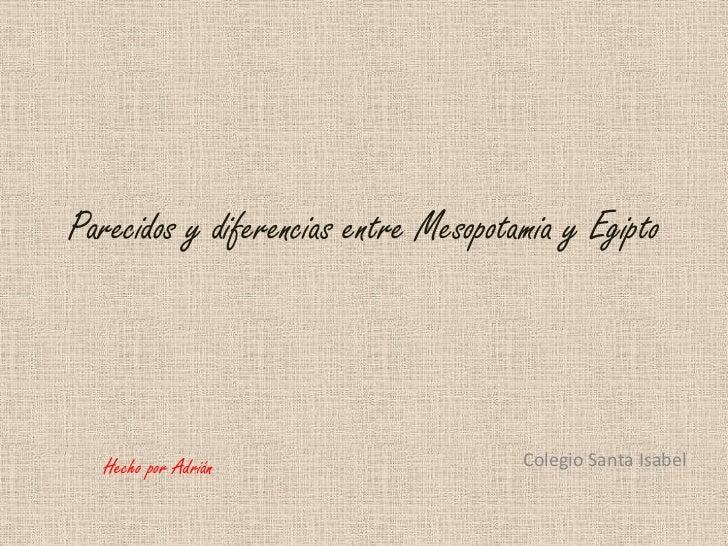 Parecidos y diferencias entre Mesopotamia y Egipto<br />Colegio Santa Isabel<br />Hecho por Adrián<br />
