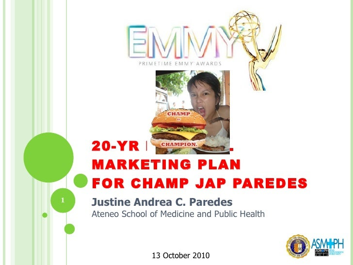 20-YR PERSONAL MARKETING PLAN FOR CHAMP JAP PAREDES Justine Andrea C. Paredes Ateneo School of Medicine and Public Healt...