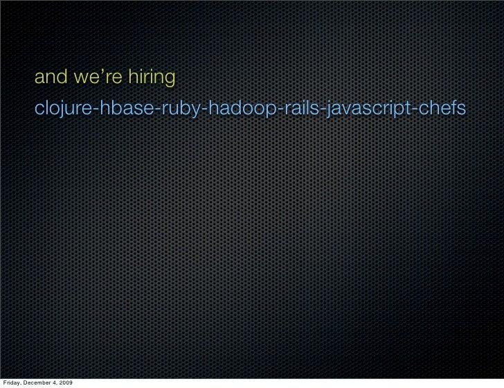 and we're hiring           clojure-hbase-ruby-hadoop-rails-javascript-chefs     Friday, December 4, 2009