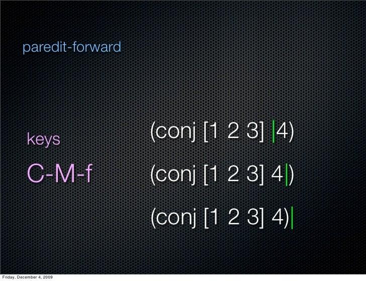 paredit-forward                keys            (conj [1 2 3]  4)            C-M-f           (conj [1 2 3] 4 )             ...
