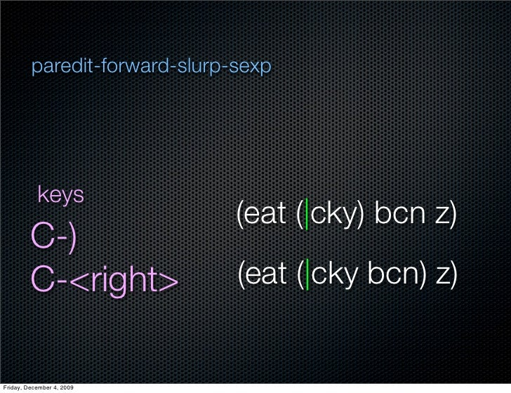 paredit-forward-slurp-sexp                keys                                (eat ( cky) bcn z)          C-)          C-<...