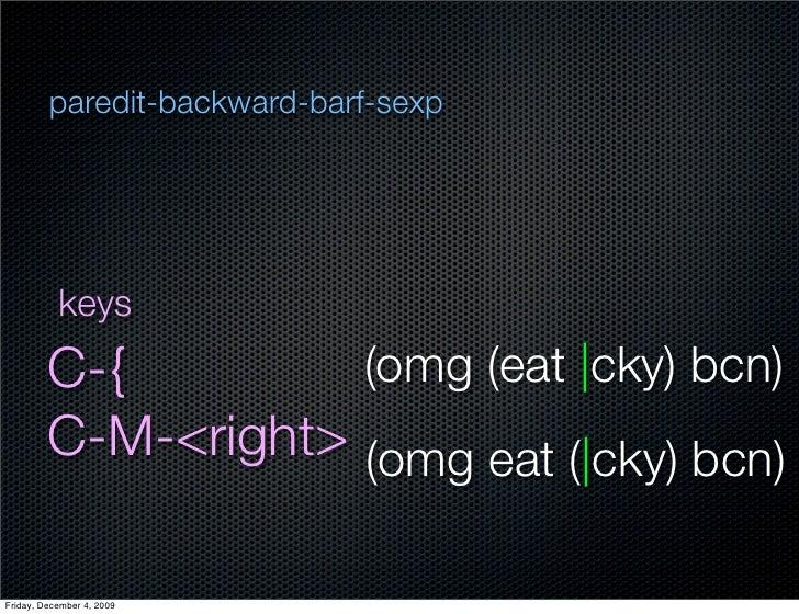 paredit-backward-barf-sexp                keys          C-{         (omg (eat  cky) bcn)          C-M-<right> (omg eat ( c...