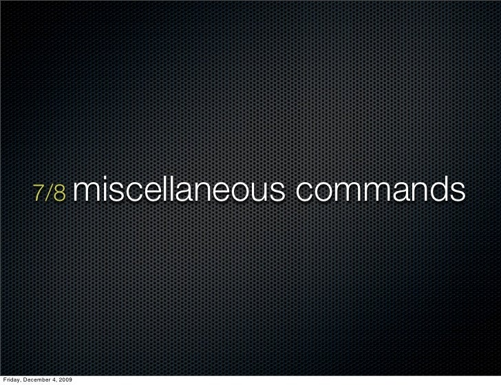 7/8 miscellaneous   commands     Friday, December 4, 2009