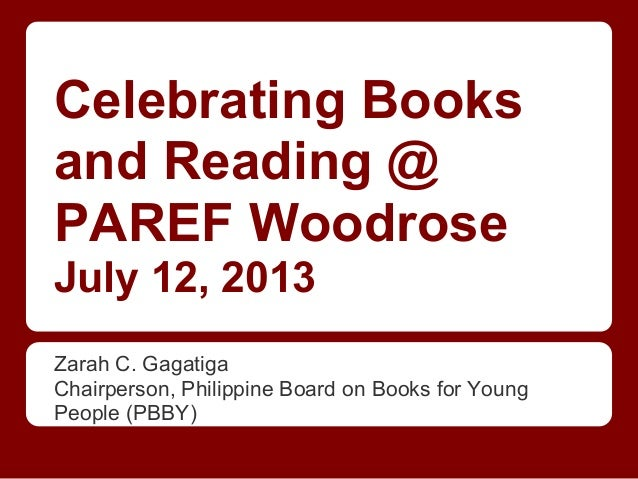 Celebrating Books and Reading @ PAREF Woodrose July 12, 2013 Zarah C. Gagatiga Chairperson, Philippine Board on Books for ...