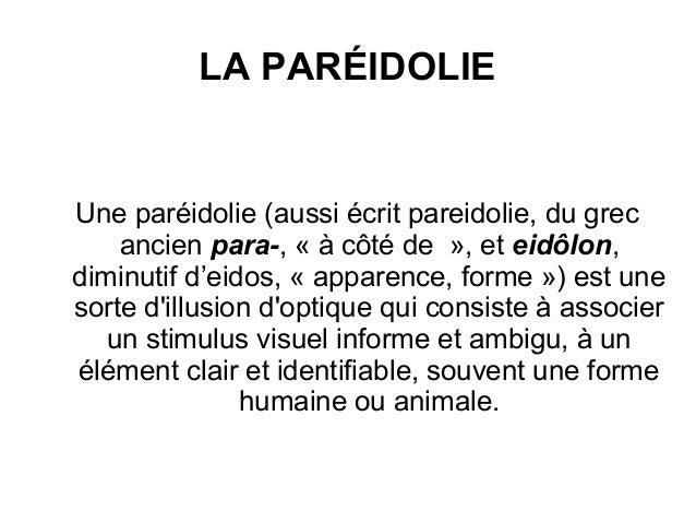 LA PARÉIDOLIE Une paréidolie (aussi écrit pareidolie, du grec ancien para-, « à côté de », et eidôlon, diminutif d'eidos, ...