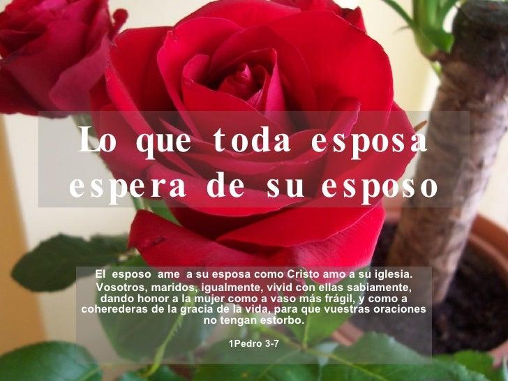 Lo que toda esposa espera de su esposo El  esposo  ame  a su esposa como Cristo amo a su iglesia. Vosotros, maridos, igual...