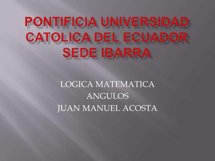 PONTIFICIA UNIVERSIDAD CATOLICA DEL ECUADOR SEDE IBARRA<br />LOGICA MATEMATICA <br />ANGULOS <br />JUAN MANUEL ACOSTA<br />